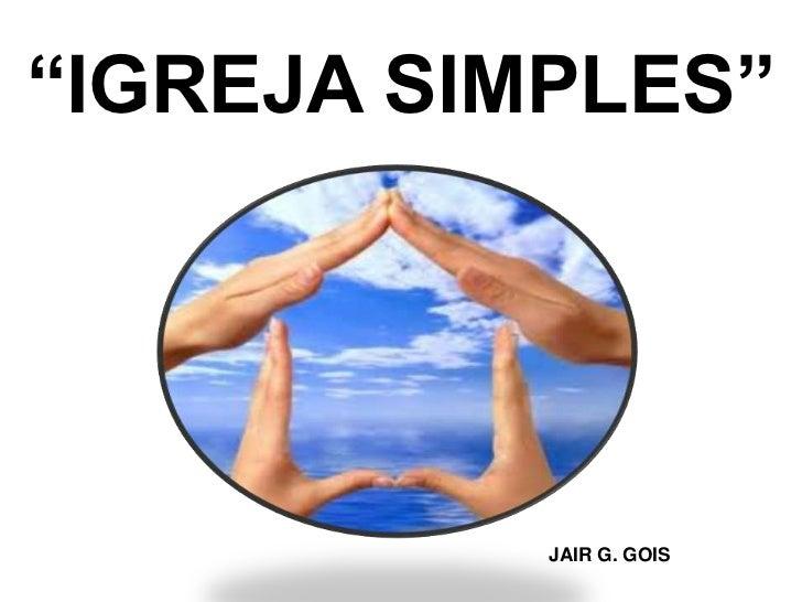 """IGREJA SIMPLES""           JAIR G. GOIS"