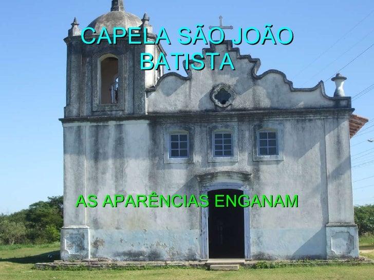 CAPELA SÃO JOÃO BATISTA AS APARÊNCIAS ENGANAM