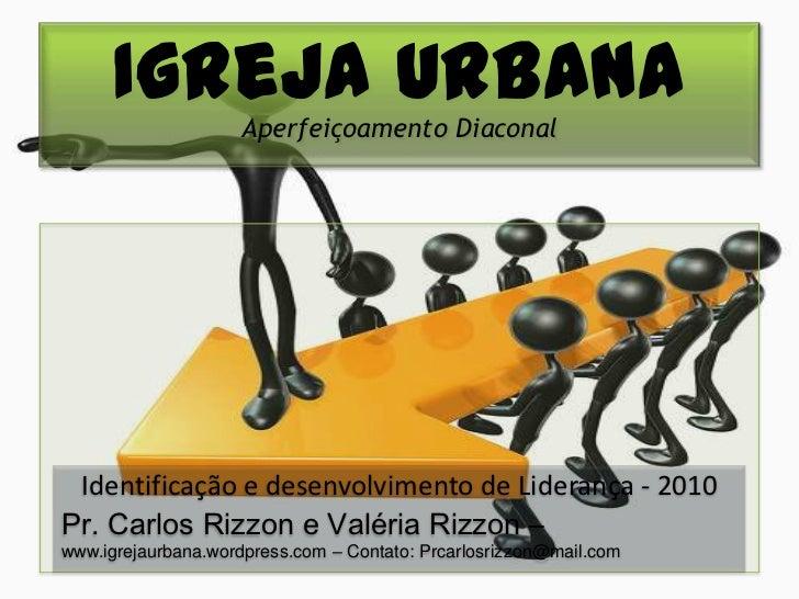 Igreja Urbana Aperfeiçoamento Diaconal Identificação e desenvolvimento de Liderança - 2010Pr. Carlos Rizzon e Valéria Rizz...