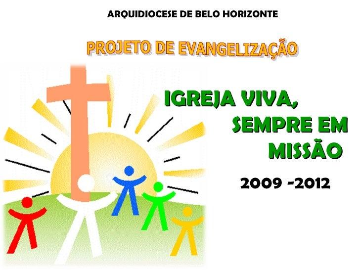 PROJETO DE EVANGELIZAÇÃO  ARQUIDIOCESE DE BELO HORIZONTE  2009 -2012 IGREJA VIVA,  SEMPRE EM MISSÃO