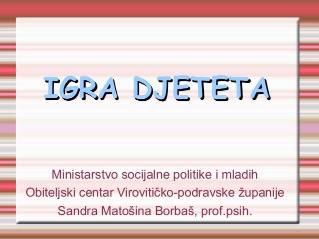 IGRA DJETETAIGRA DJETETAMinistarstvo socijalne politike i mladihObiteljski centar Virovitičko-podravske županijeSandra Mat...