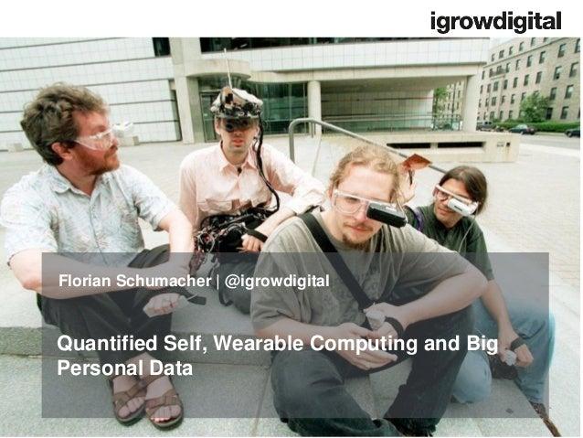 Quantified Self, Wearable Computing and Big Personal Data Florian Schumacher   @igrowdigital