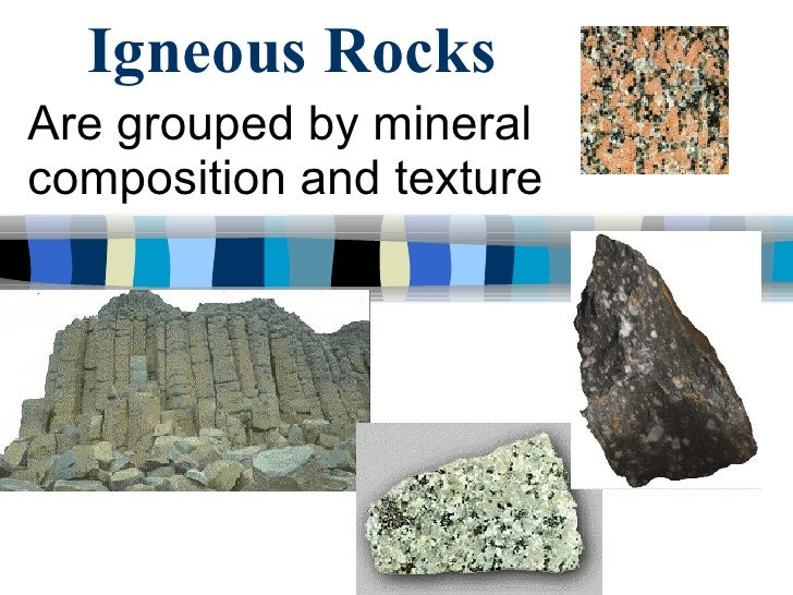 Igneous Rocks Are grouped by mineral composition and texture