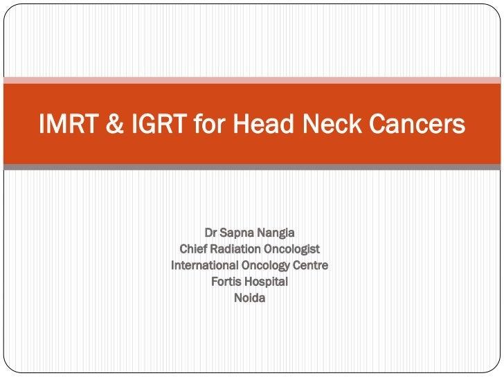 IMRT & IGRT for Head Neck Cancers                Dr Sapna Nangia            Chief Radiation Oncologist          Internatio...