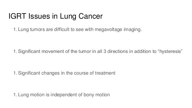 IGRT Issues in Lung Cancer 1. Lung tumors are difficult to see with megavoltage imaging. 1. Significant movement of the tu...