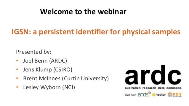 Welcome to the webinar IGSN: a persistent identifier for physical samples Presented by: • Joel Benn (ARDC) • Jens Klump (C...