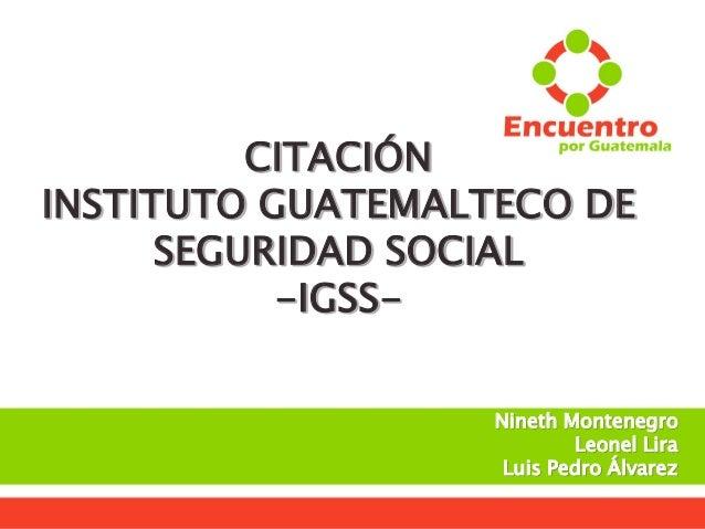  Secretaría de Comunicación CITACIÓN INSTITUTO GUATEMALTECO DE SEGURIDAD SOCIAL -IGSS- Nineth Montenegro Leonel Lira Luis...