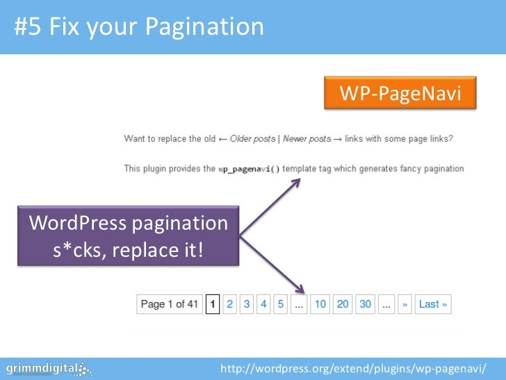 #5 Fix your Pagination WP-PageNavi WordPress pagination s*cks, replace it! http://wordpress.org/extend/plugins/wp-pagenavi/ ...