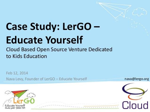 Case Study: LerGO– Educate Yourself  Feb 12, 2014  Nava Levy, Founder of LerGO–Educate Yourself  nava@lergo.org  Cloud Bas...