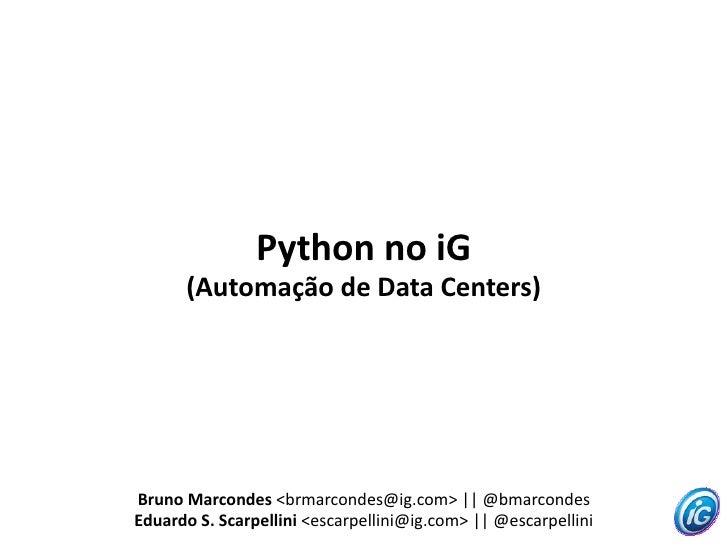 Python no iG       (Automação de Data Centers)     Bruno Marcondes <brmarcondes@ig.com> || @bmarcondes Eduardo S. Scarpell...