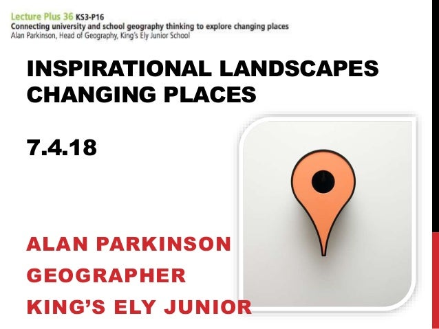 INSPIRATIONAL LANDSCAPES CHANGING PLACES 7.4.18 ALAN PARKINSON GEOGRAPHER KING'S ELY JUNIOR