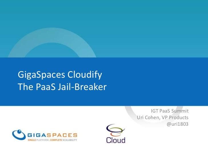 GigaSpaces CloudifyThe PaaS Jail-Breaker                              IGT PaaS Summit                        Uri Cohen, VP...
