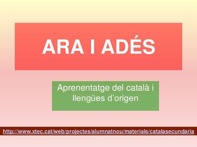 ARA I ADÉS Aprenentatge del català i llengües d'origen  http://www.xtec.cat/web/projectes/alumnatnou/materials/catalasecun...