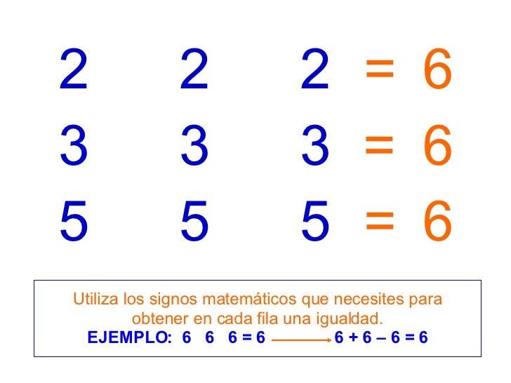 3 3 3 5 5 5 2 2 2 = = = 6 6 6 Utiliza los signos matemáticos que necesites para obtener en cada fila una igualdad. EJEMPLO...