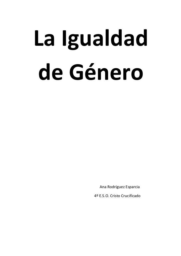 La Igualdadde Género        Ana Rodríguez Esparcia     4º E.S.O. Cristo Crucificado