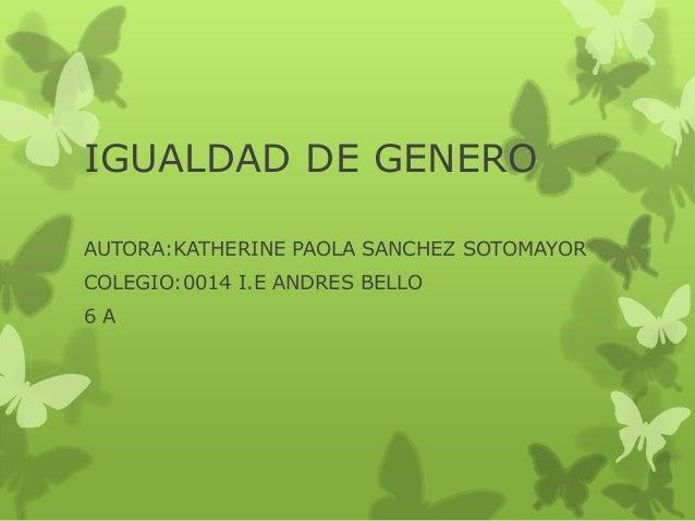 IGUALDAD DE GENERO AUTORA:KATHERINE PAOLA SANCHEZ SOTOMAYOR COLEGIO:0014 I.E ANDRES BELLO 6 A