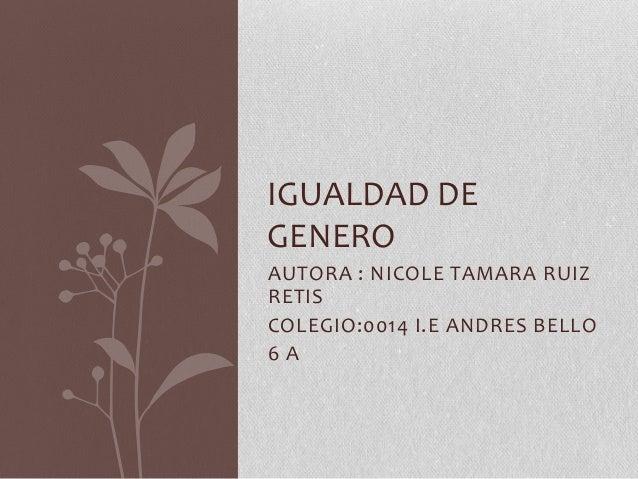 AUTORA : NICOLE TAMARA RUIZ RETIS COLEGIO:0014 I.E ANDRES BELLO 6 A IGUALDAD DE GENERO