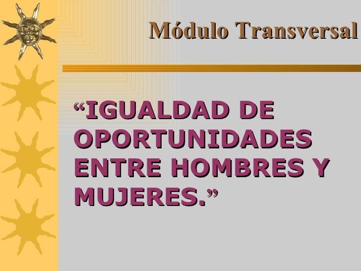 """"""" IGUALDAD DE OPORTUNIDADES ENTRE HOMBRES Y MUJERES. """" Módulo Transversal"""