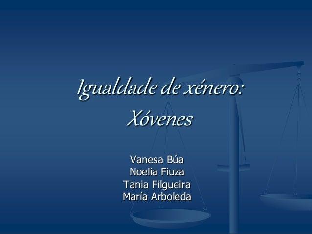Igualdade de xénero: Xóvenes Vanesa Búa Noelia Fiuza Tania Filgueira María Arboleda