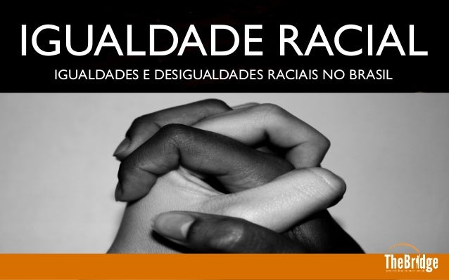 IGUALDADES E DESIGUALDADES RACIAIS NO BRASIL  IGUALDADE RACIAL