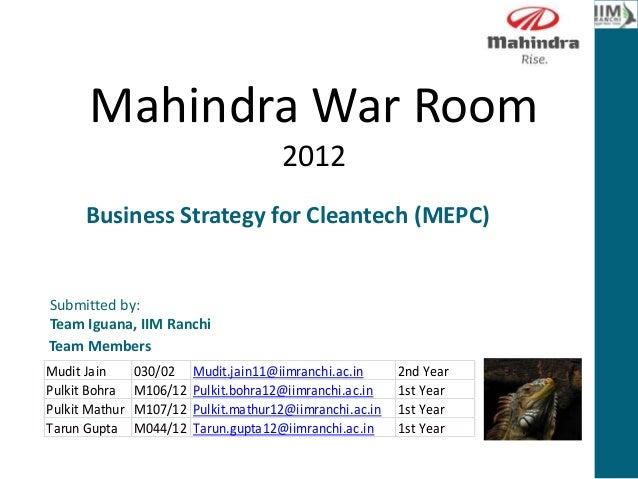 Mahindra War Room 2012 Submitted by: Team Iguana, IIM Ranchi Mudit Jain 030/02 Mudit.jain11@iimranchi.ac.in 2nd Year Pulki...
