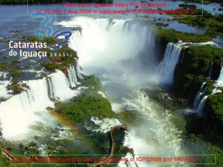 Itooktrip to Iguassu-Itaipu-Rio de Janeiro <br />on 25 July-7 Aug 2008 to participate in ICPS2008 and PASPS-V<br />Some of...