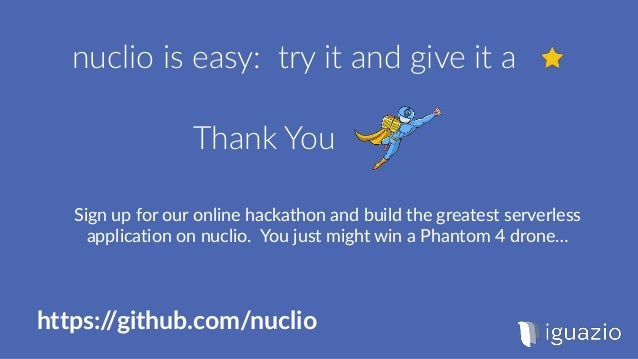 Thank You nuclio is easy: try it and give it a https://github.com/nuclio Sign up for our online hackathon and build the gr...