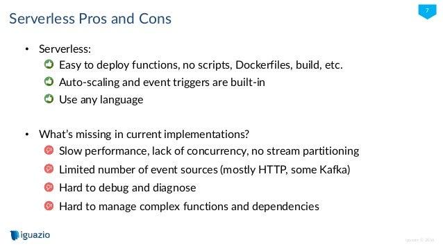iguazio © 2016 7 Serverless Pros and Cons • Serverless: Easy to deploy functions, no scripts, Dockerfiles, build, etc. Aut...