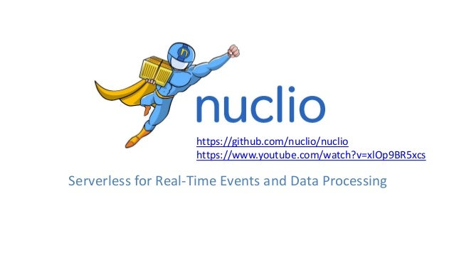 https://github.com/nuclio/nuclio https://www.youtube.com/watch?v=xlOp9BR5xcs Serverless for Real-Time Events and Data Proc...