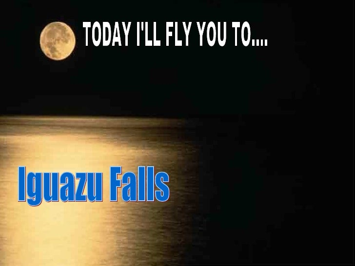 TODAY I'LL FLY YOU TO.... Iguazu Falls