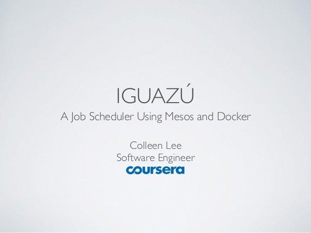 IGUAZÚ  A Job Scheduler Using Mesos and Docker  Colleen Lee  Software Engineer