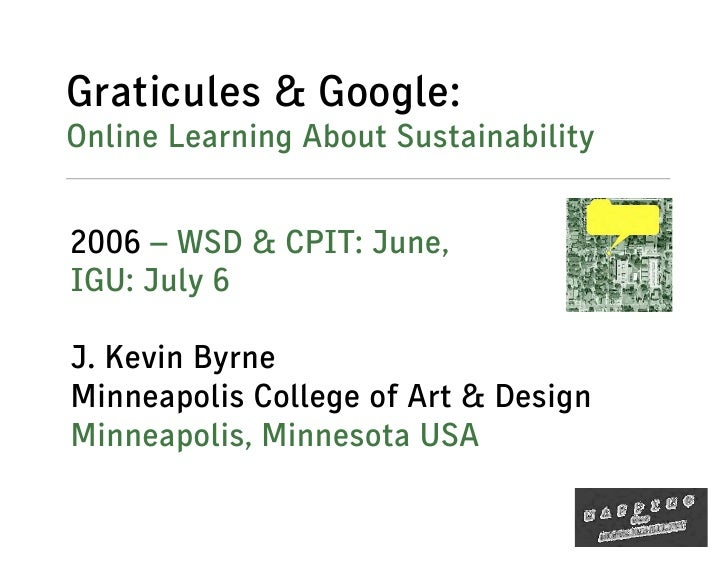Graticules & Google: Online Learning About Sustainability   2006 – WSD & CPIT: June, IGU: July 6  J. Kevin Byrne Minneapol...