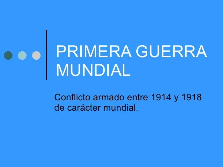 PRIMERA GUERRA MUNDIAL Conflicto armado entre 1914 y 1918 de carácter mundial.