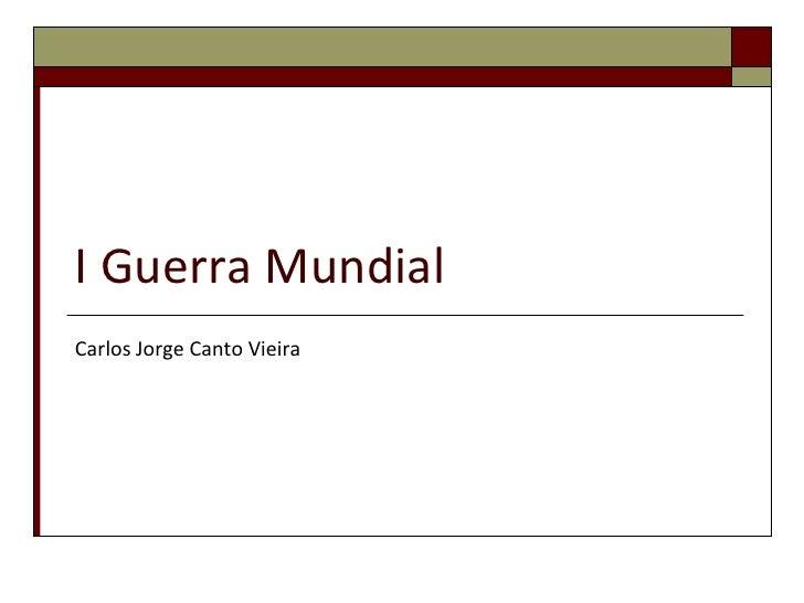 I Guerra Mundial<br />Carlos Jorge Canto Vieira<br />