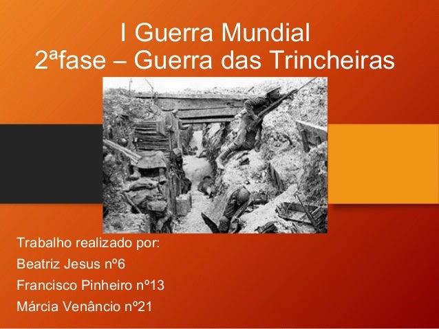 I Guerra Mundial  2ªfase – Guerra das Trincheiras  Trabalho realizado por:  Beatriz Jesus nº6  Francisco Pinheiro nº13  Má...