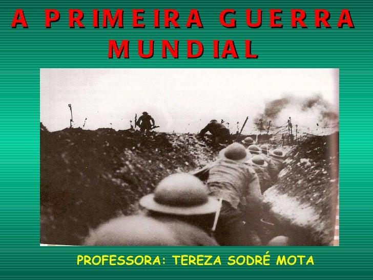 A PRIMEIRA GUERRA MUNDIAL ( 1914- 1918 ) PROFESSORA: TEREZA SODRÉ MOTA