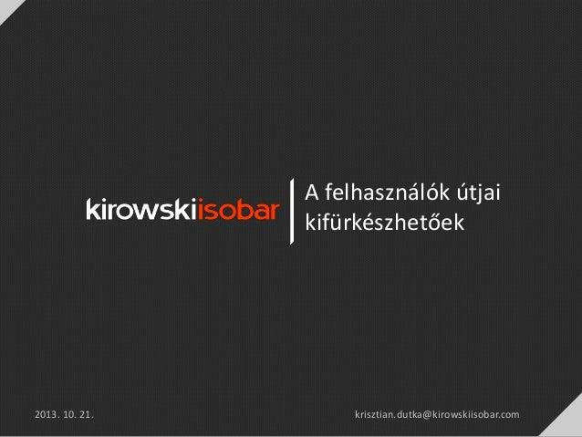A felhasználók útjai kifürkészhetőek  2013. 10. 21.  krisztian.dutka@kirowskiisobar.com