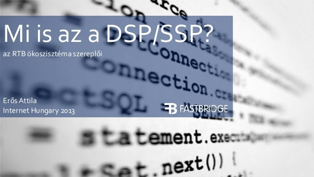 Mi is az a DSP/SSP? az RTB ökoszisztéma szereplői  Erős Attila Internet Hungary 2013