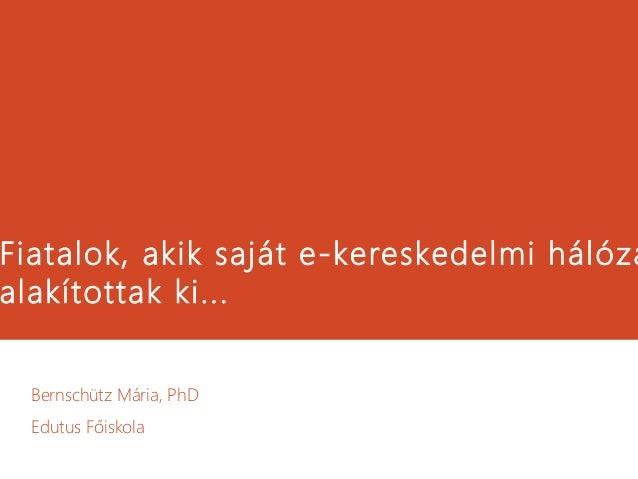 Fiatalok, akik saját e-kereskedelmi hálóza alakítottak ki... Bernschütz Mária, PhD Edutus Főiskola
