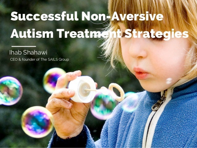 Successful Non-Aversive Autism Treatment Strategies Ihab Shahawi CEO & founder of The SAILS Group