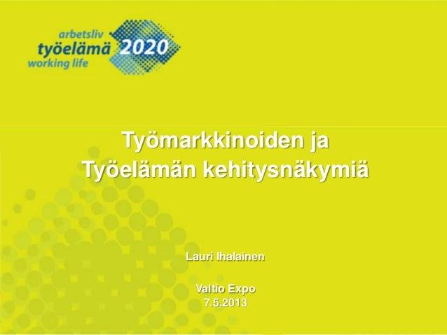 Työmarkkinoiden jaTyöelämän kehitysnäkymiäLauri IhalainenValtio Expo7.5.2013