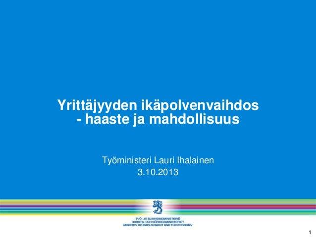 Yrittäjyyden ikäpolvenvaihdos - haaste ja mahdollisuus Työministeri Lauri Ihalainen 3.10.2013 1