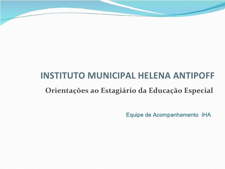 Orientações ao Estagiário da Educação Especial INSTITUTO MUNICIPAL HELENA ANTIPOFF Equipe de Acompanhamento  IHA