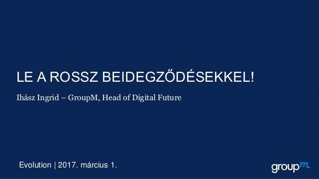 LE A ROSSZ BEIDEGZŐDÉSEKKEL! Ihász Ingrid – GroupM, Head of Digital Future Evolution | 2017. március 1.