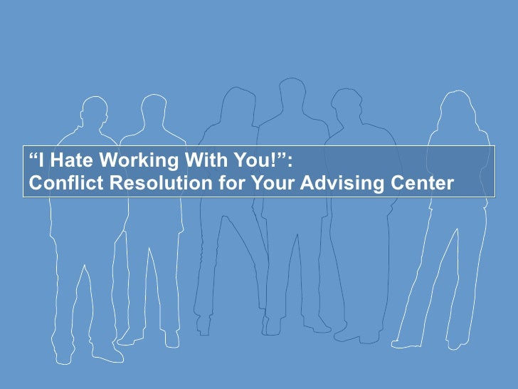""" I Hate Working With You!"":  Conflict Resolution for Your Advising Center"