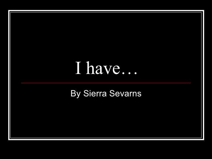 I have… By Sierra Sevarns
