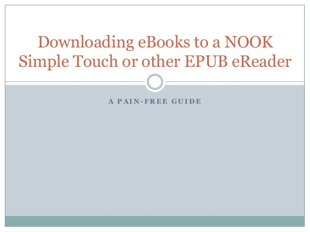 A P A I N - F R E E G U I D E Downloading eBooks to a NOOK Simple Touch or other EPUB eReader