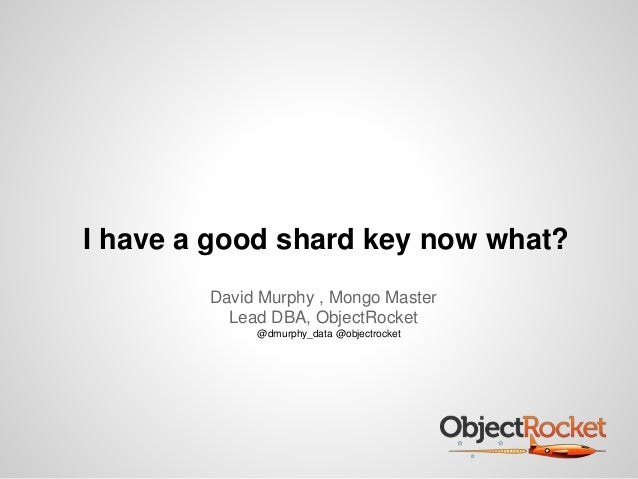I have a good shard key now what?  David Murphy , Mongo Master  Lead DBA, ObjectRocket  @dmurphy_data @objectrocket