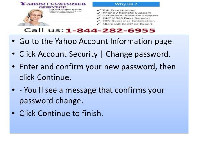 • Go to the Yahoo Account Information page. • Click Account Security | Change password. • Enter and confirm your new passw...