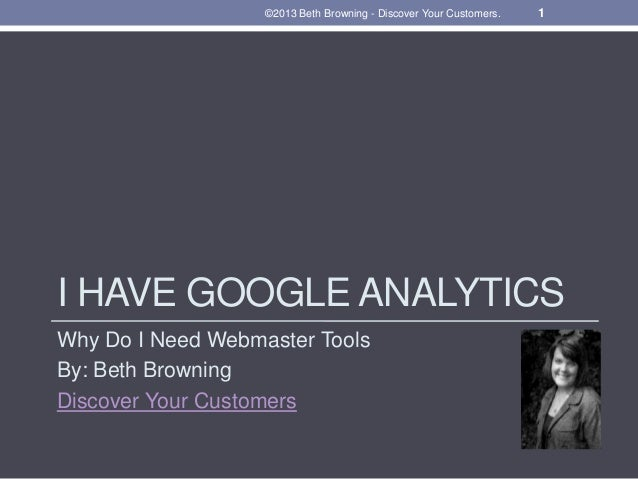 ©2013 Beth Browning - Discover Your Customers. 1  I HAVE GOOGLE ANALYTICS  Why Do I Need Webmaster Tools  By: Beth Brownin...